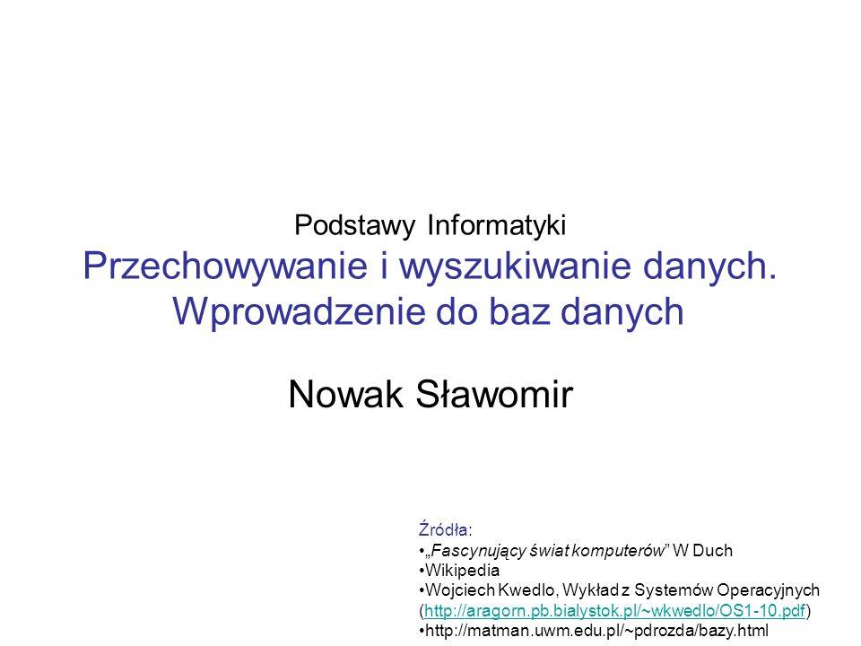 Podstawy Informatyki Przechowywanie i wyszukiwanie danych. Wprowadzenie do baz danych Nowak Sławomir Źródła: Fascynujący świat komputerów W Duch Wikip