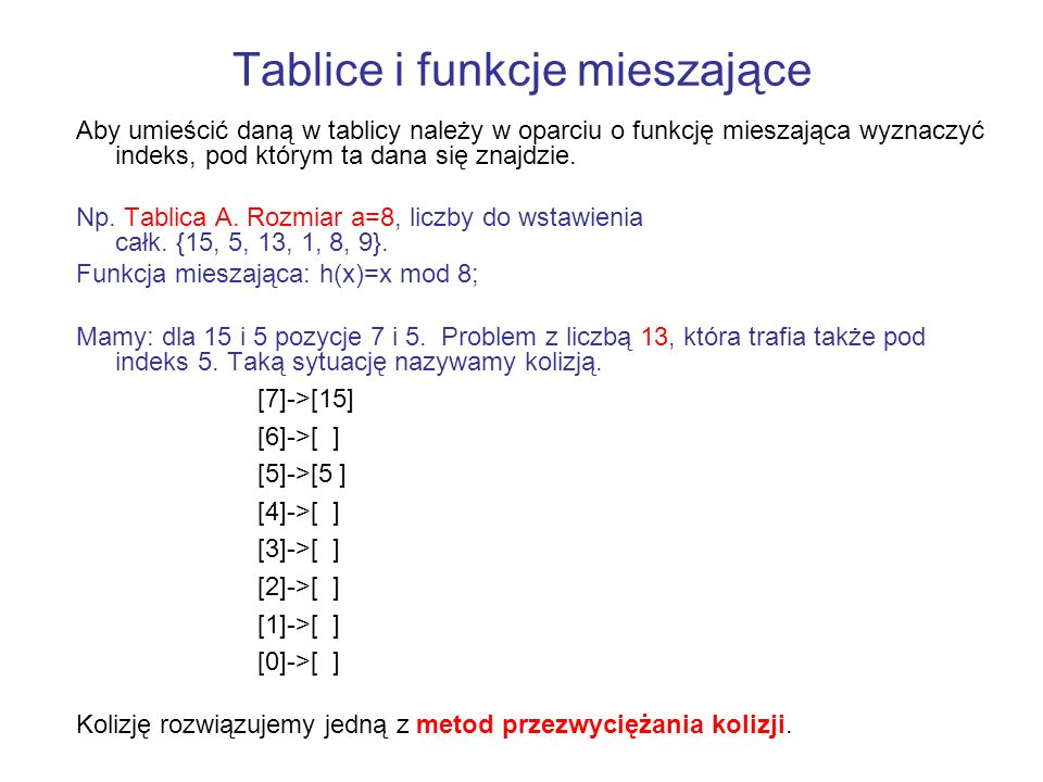 Tablice i funkcje mieszające Aby umieścić daną w tablicy należy w oparciu o funkcję mieszająca wyznaczyć indeks, pod którym ta dana się znajdzie. Np.