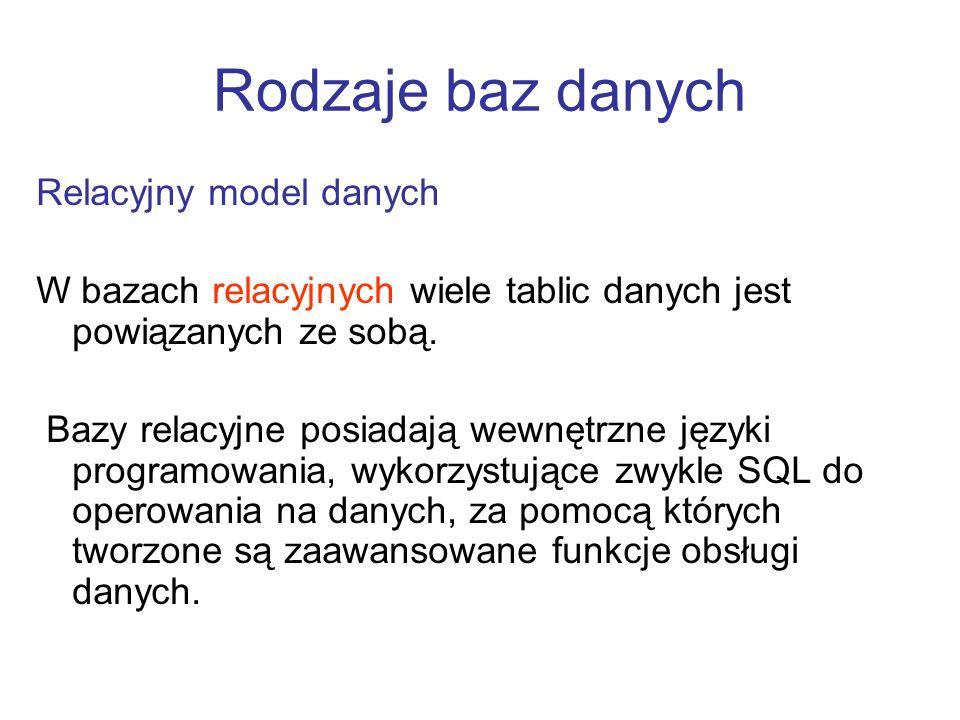Relacyjny model danych W bazach relacyjnych wiele tablic danych jest powiązanych ze sobą. Bazy relacyjne posiadają wewnętrzne języki programowania, wy