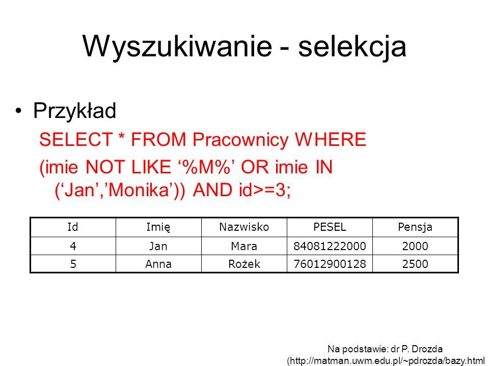 Wyszukiwanie - selekcja Przykład SELECT * FROM Pracownicy WHERE (imie NOT LIKE %M% OR imie IN (Jan,Monika)) AND id>=3; IdImięNazwiskoPESELPensja 4JanM