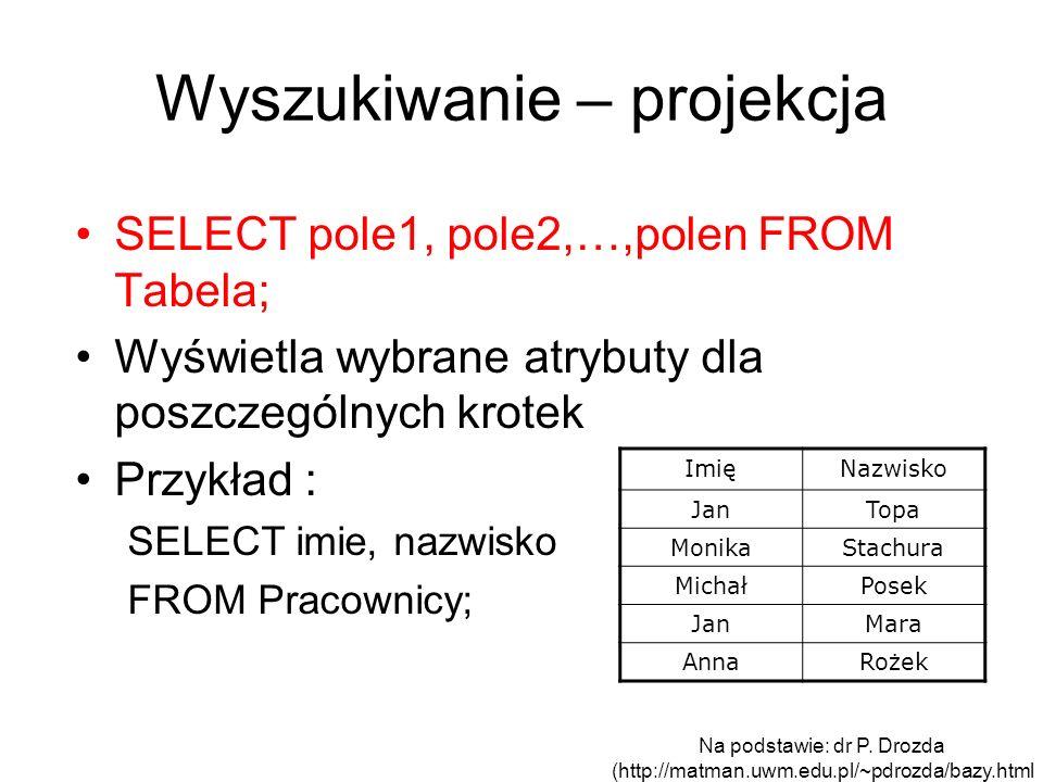 Wyszukiwanie – projekcja SELECT pole1, pole2,…,polen FROM Tabela; Wyświetla wybrane atrybuty dla poszczególnych krotek Przykład : SELECT imie, nazwisk