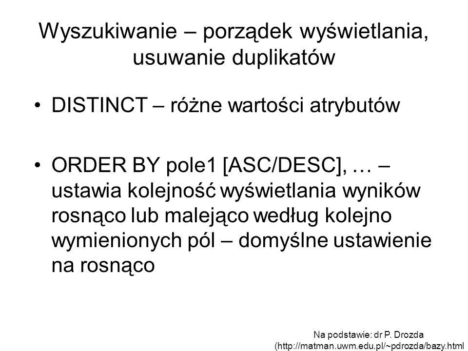 Wyszukiwanie – porządek wyświetlania, usuwanie duplikatów DISTINCT – różne wartości atrybutów ORDER BY pole1 [ASC/DESC], … – ustawia kolejność wyświet