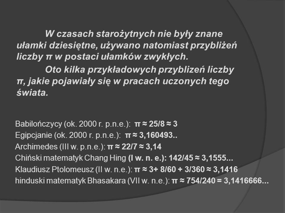 Babilończycy (ok. 2000 r. p.n.e.): π 25/8 3 Egipcjanie (ok. 2000 r. p.n.e.): π 3,160493.. Archimedes (III w. p.n.e.): π 22/7 3,14 Chiński matematyk Ch