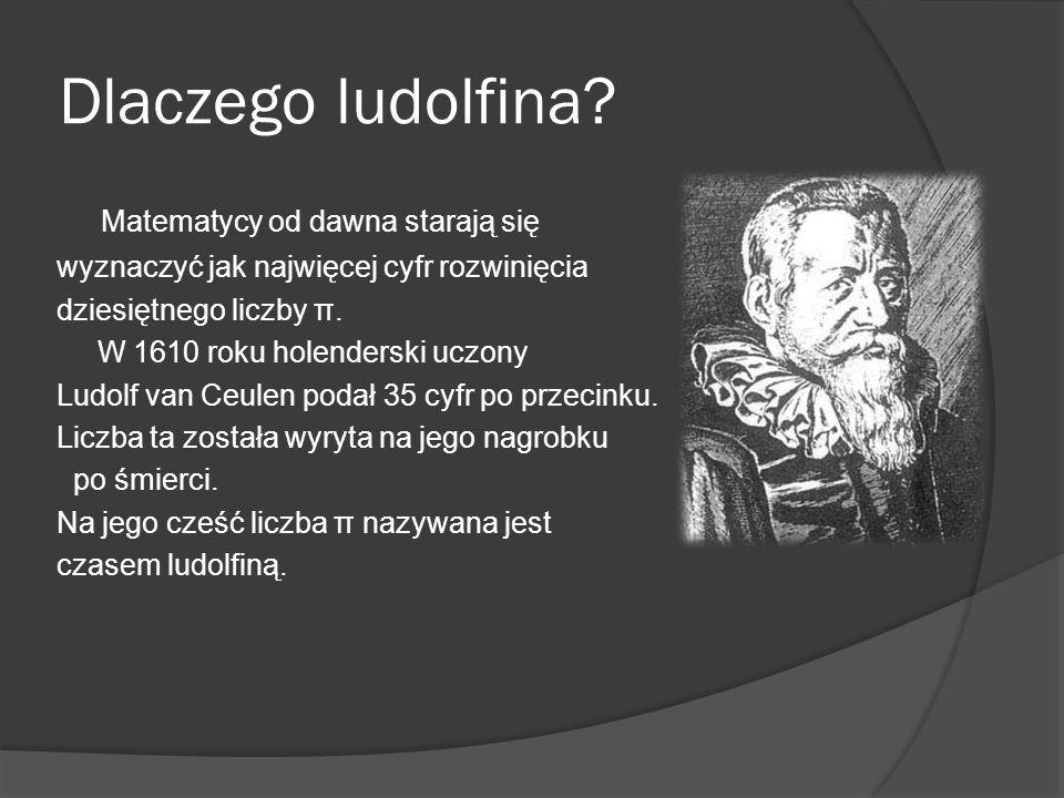 Dlaczego ludolfina? Matematycy od dawna starają się wyznaczyć jak najwięcej cyfr rozwinięcia dziesiętnego liczby π. W 1610 roku holenderski uczony Lud