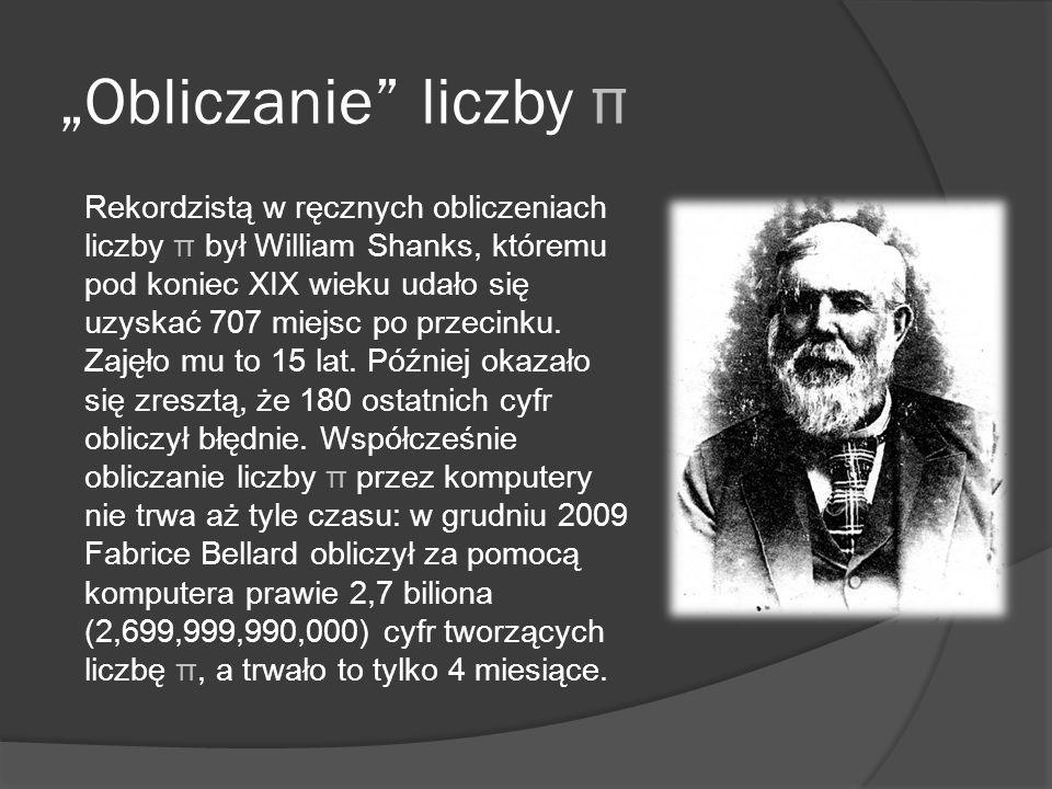 Obliczanie liczby π Rekordzistą w ręcznych obliczeniach liczby π był William Shanks, któremu pod koniec XIX wieku udało się uzyskać 707 miejsc po prze