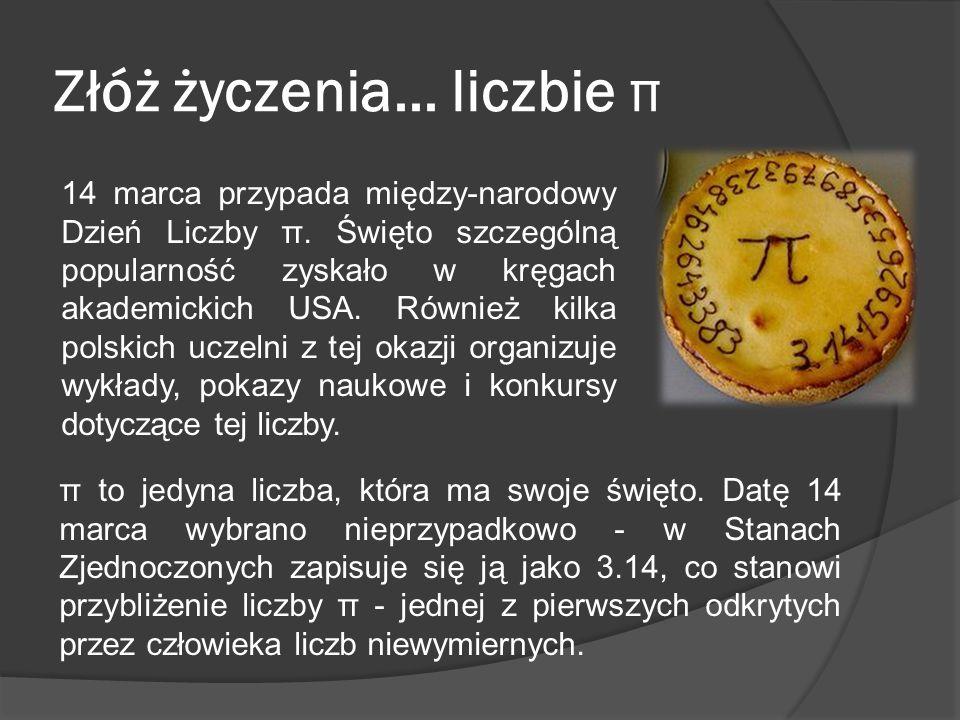 Złóż życzenia... liczbie π 14 marca przypada między-narodowy Dzień Liczby π. Święto szczególną popularność zyskało w kręgach akademickich USA. Również