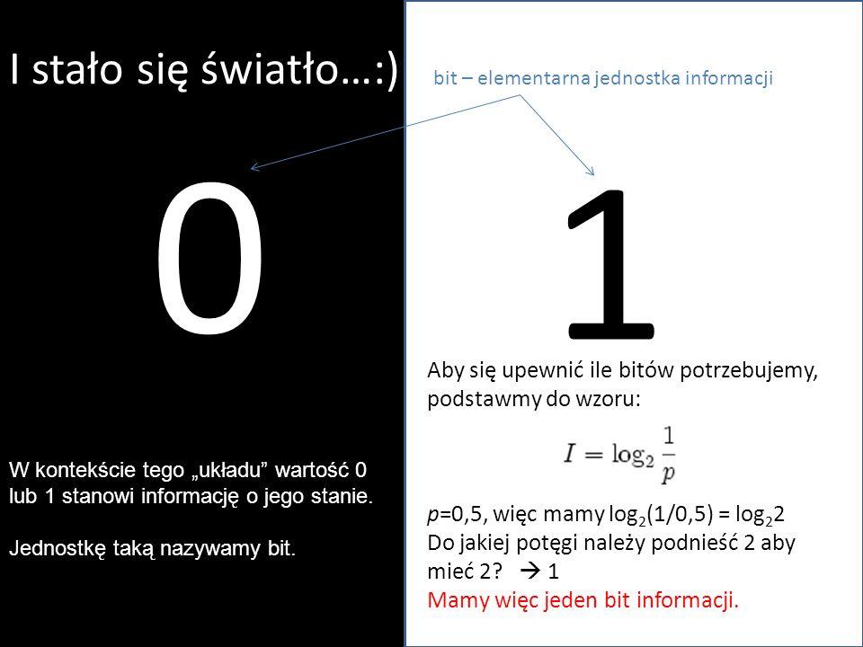 I stało się światło…:) Aby się upewnić ile bitów potrzebujemy, podstawmy do wzoru: p=0,5, więc mamy log 2 (1/0,5) = log 2 2 Do jakiej potęgi należy po