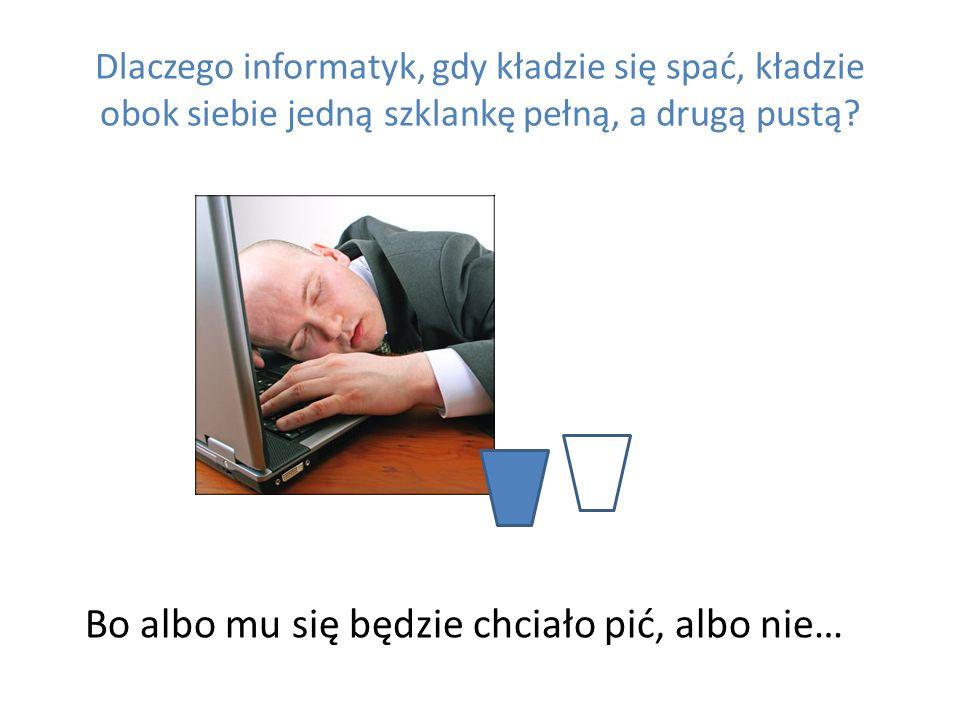 Dlaczego informatyk, gdy kładzie się spać, kładzie obok siebie jedną szklankę pełną, a drugą pustą? Bo albo mu się będzie chciało pić, albo nie…