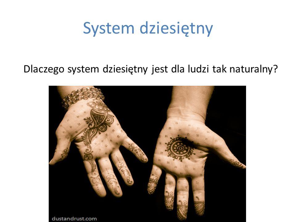 System dziesiętny Dlaczego system dziesiętny jest dla ludzi tak naturalny?