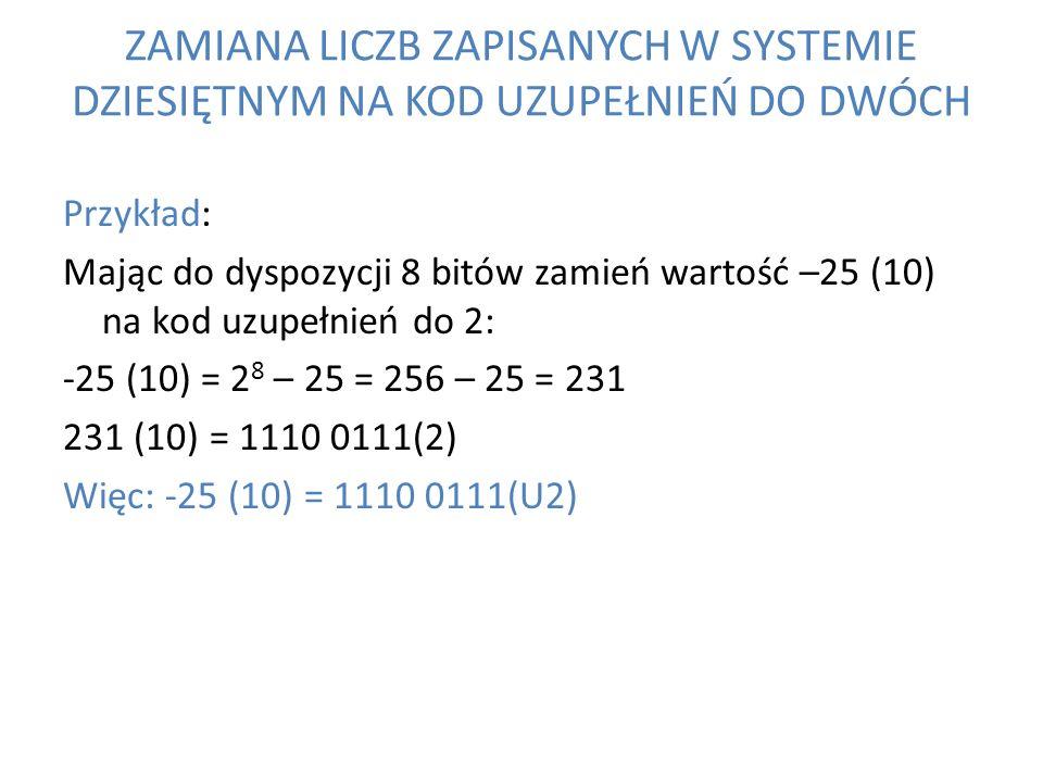 ZAMIANA LICZB ZAPISANYCH W SYSTEMIE DZIESIĘTNYM NA KOD UZUPEŁNIEŃ DO DWÓCH Przykład: Mając do dyspozycji 8 bitów zamień wartość –25 (10) na kod uzupeł