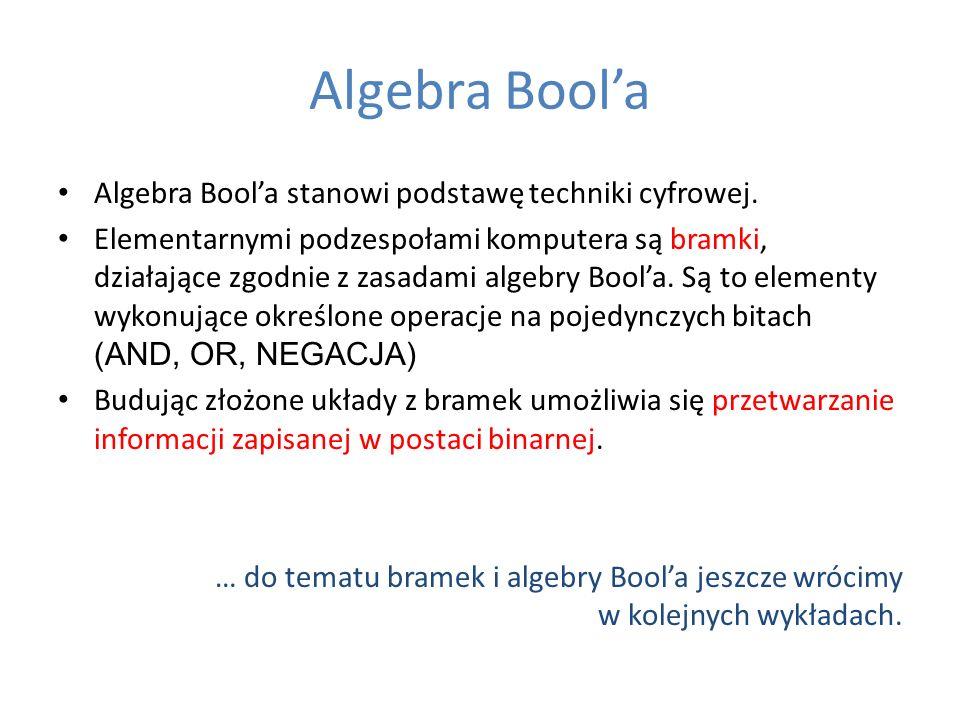 Algebra Boola Algebra Boola stanowi podstawę techniki cyfrowej. Elementarnymi podzespołami komputera są bramki, działające zgodnie z zasadami algebry