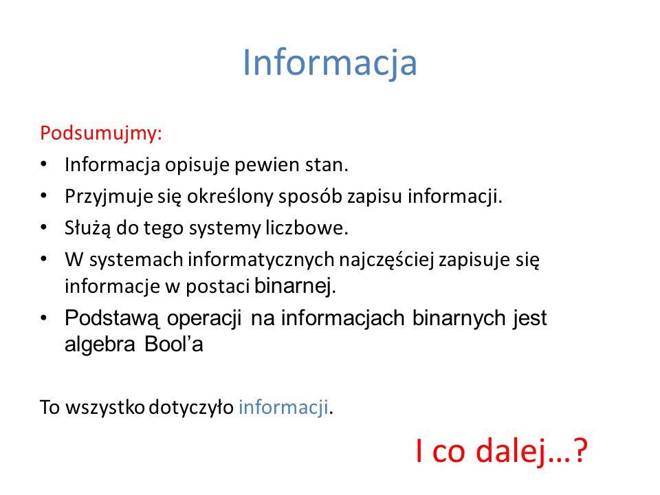 Informacja Podsumujmy: Informacja opisuje pewien stan. Przyjmuje się określony sposób zapisu informacji. Służą do tego systemy liczbowe. W systemach i