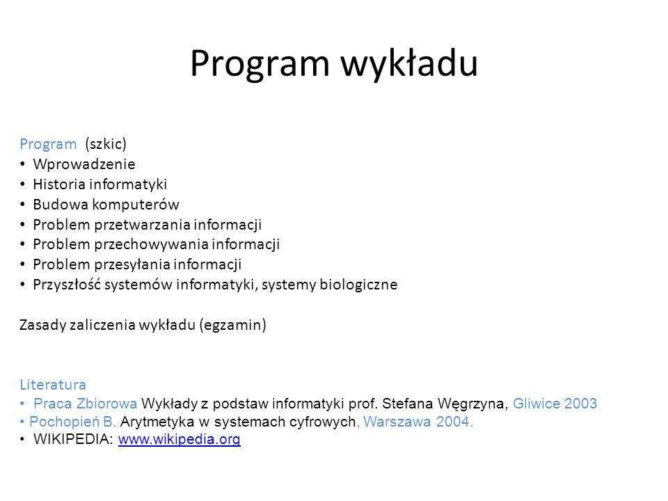 Program wykładu Program (szkic) Wprowadzenie Historia informatyki Budowa komputerów Problem przetwarzania informacji Problem przechowywania informacji
