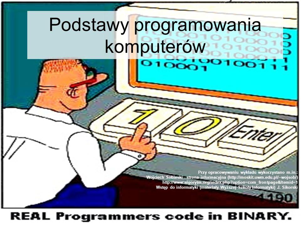 Podstawy programowania komputerów Przy opracowywaniu wykładu wykorzystano m.in.: Wojciech Sobieski - strona informacyjna (http://moskit.uwm.edu.pl/~wo