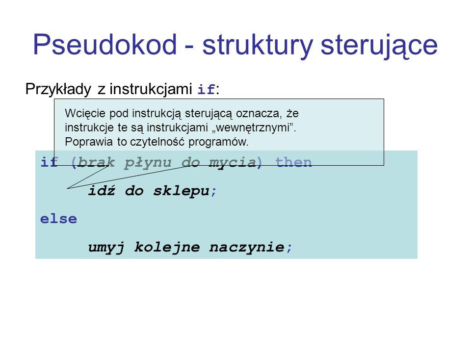 Pseudokod - struktury sterujące Przykłady z instrukcjami if: if (brak płynu do mycia) then idź do sklepu; else umyj kolejne naczynie; Wcięcie pod inst