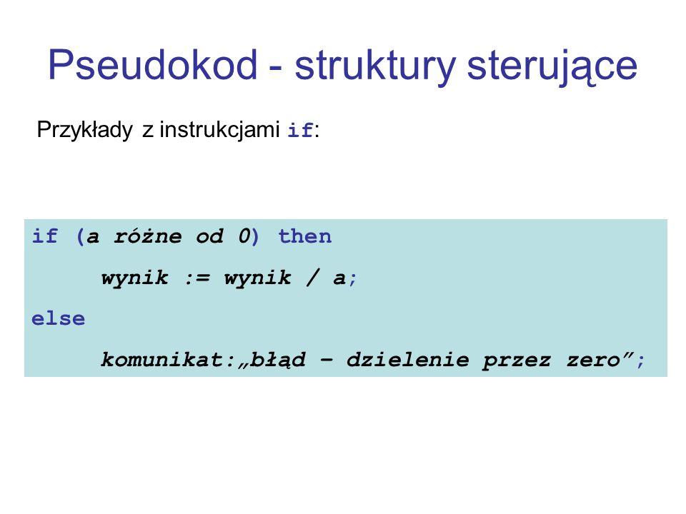 Pseudokod - struktury sterujące Przykłady z instrukcjami if: if (a różne od 0) then wynik := wynik / a; else komunikat:błąd – dzielenie przez zero;