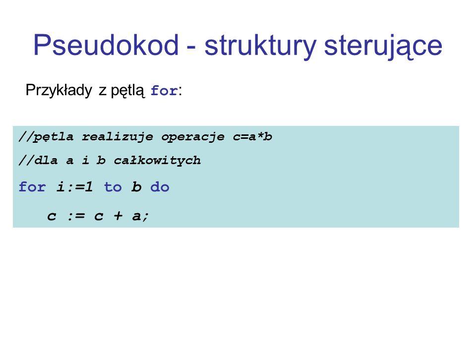 Pseudokod - struktury sterujące Przykłady z pętlą for: //pętla realizuje operacje c=a*b //dla a i b całkowitych for i:=1 to b do c := c + a;