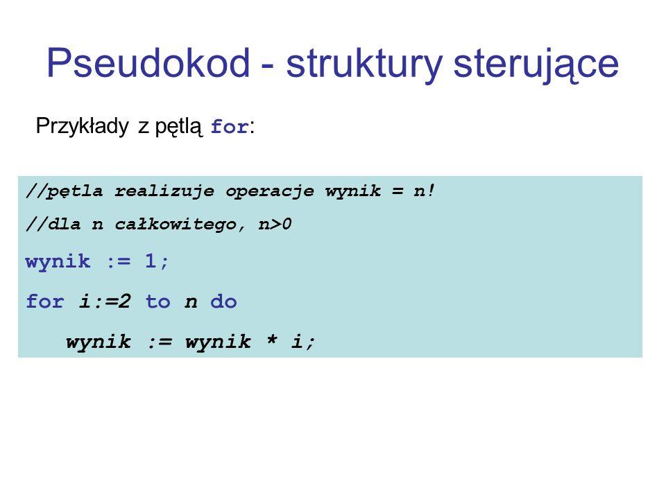 Pseudokod - struktury sterujące Przykłady z pętlą for: //pętla realizuje operacje wynik = n! //dla n całkowitego, n>0 wynik := 1; for i:=2 to n do wyn