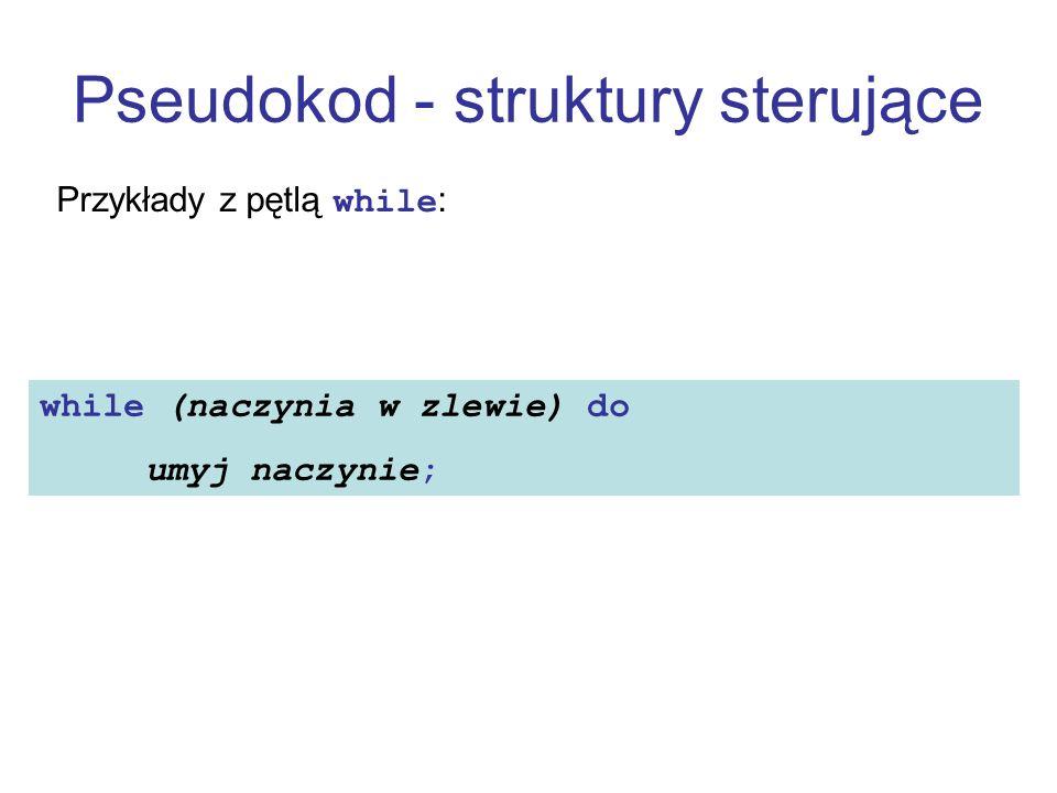 Pseudokod - struktury sterujące Przykłady z pętlą while: while (naczynia w zlewie) do umyj naczynie;