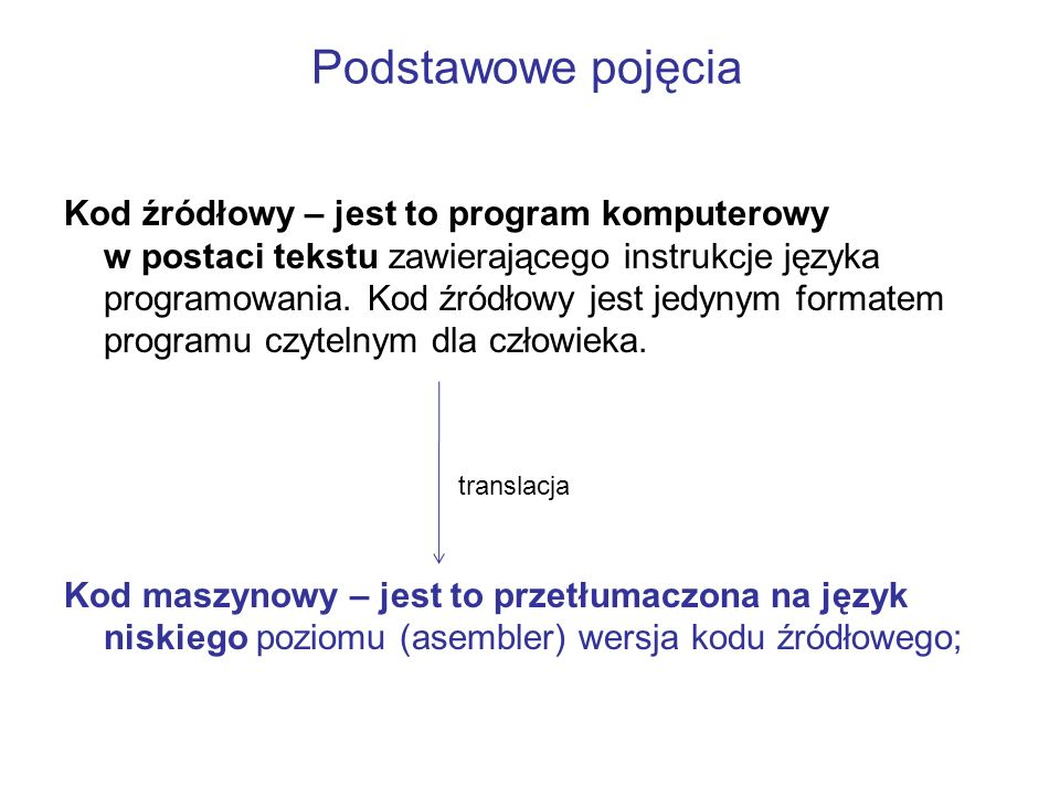 Podstawowe pojęcia Kod źródłowy – jest to program komputerowy w postaci tekstu zawierającego instrukcje języka programowania. Kod źródłowy jest jedyny