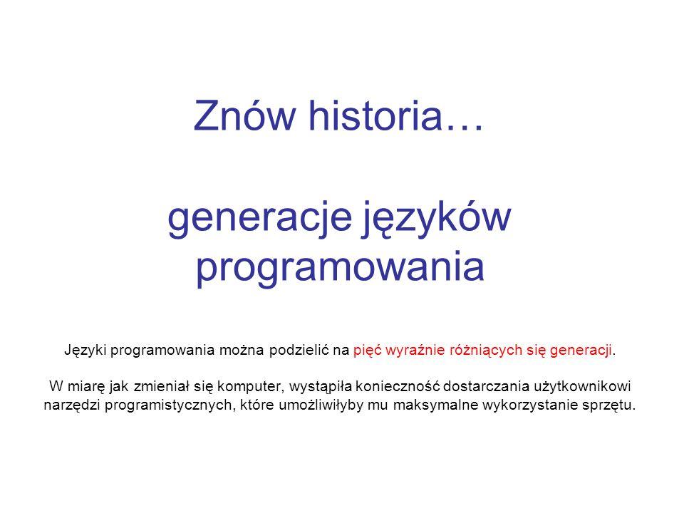 Znów historia… generacje języków programowania Języki programowania można podzielić na pięć wyraźnie różniących się generacji. W miarę jak zmieniał si