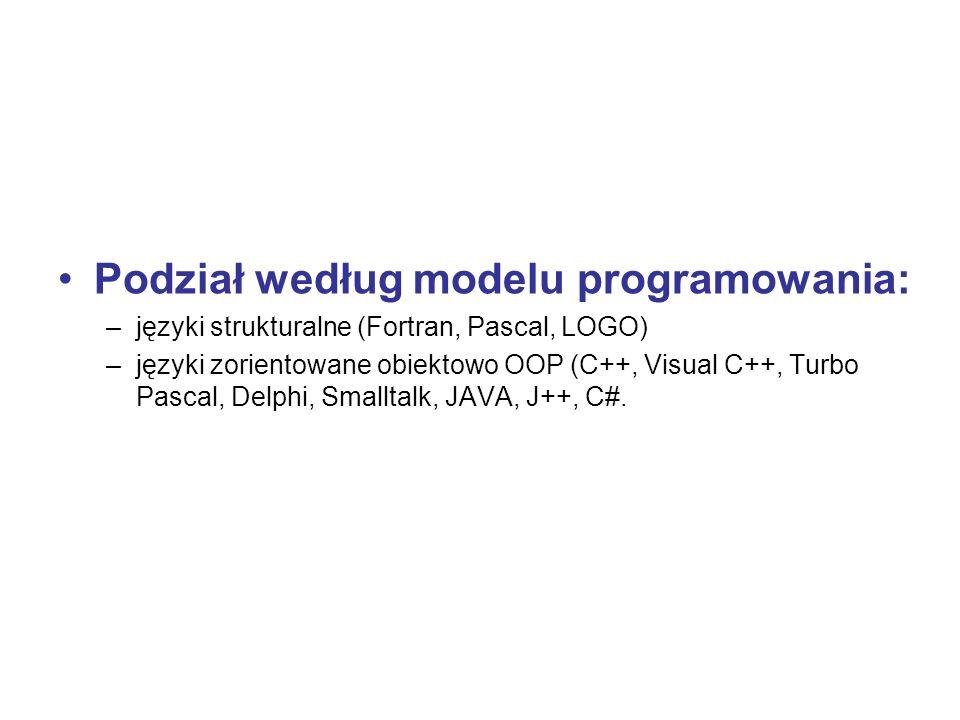 Podział według modelu programowania: –języki strukturalne (Fortran, Pascal, LOGO) –języki zorientowane obiektowo OOP (C++, Visual C++, Turbo Pascal, D
