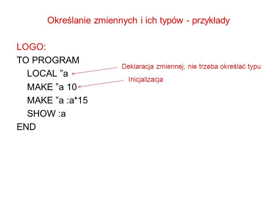 Określanie zmiennych i ich typów - przykłady LOGO: TO PROGRAM LOCAL a MAKE a 10 MAKE a :a*15 SHOW :a END Deklaracja zmiennej, nie trzeba określać typu