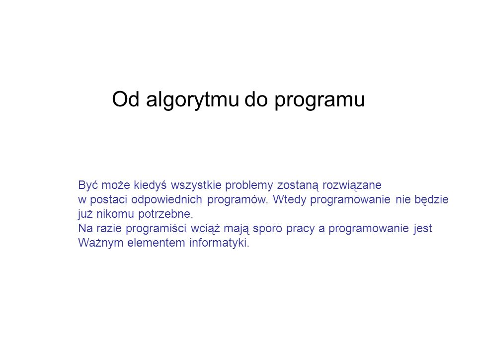 Od algorytmu do programu Być może kiedyś wszystkie problemy zostaną rozwiązane w postaci odpowiednich programów. Wtedy programowanie nie będzie już ni