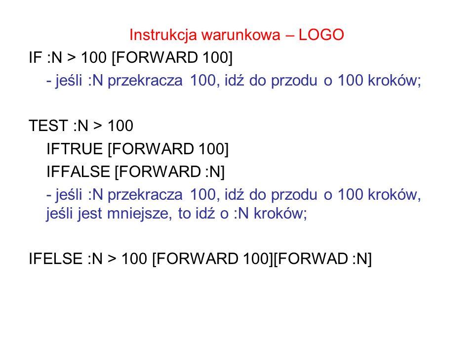 Instrukcja warunkowa – LOGO IF :N > 100 [FORWARD 100] - jeśli :N przekracza 100, idź do przodu o 100 kroków; TEST :N > 100 IFTRUE [FORWARD 100] IFFALS