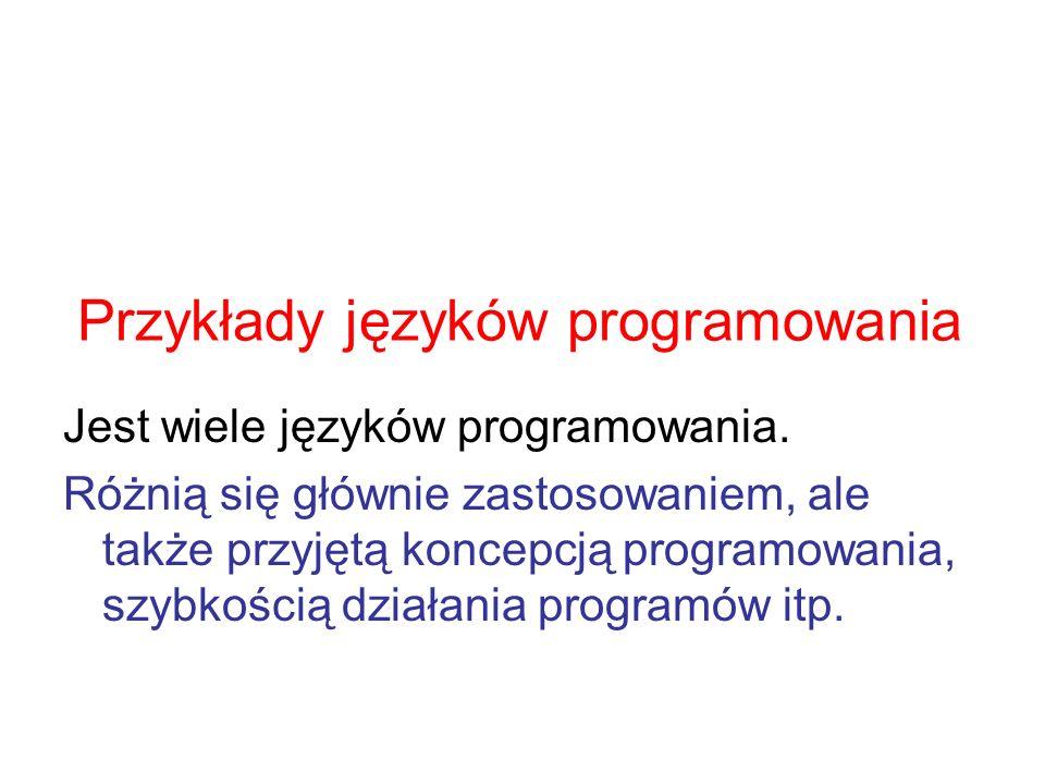 Przykłady języków programowania Jest wiele języków programowania. Różnią się głównie zastosowaniem, ale także przyjętą koncepcją programowania, szybko