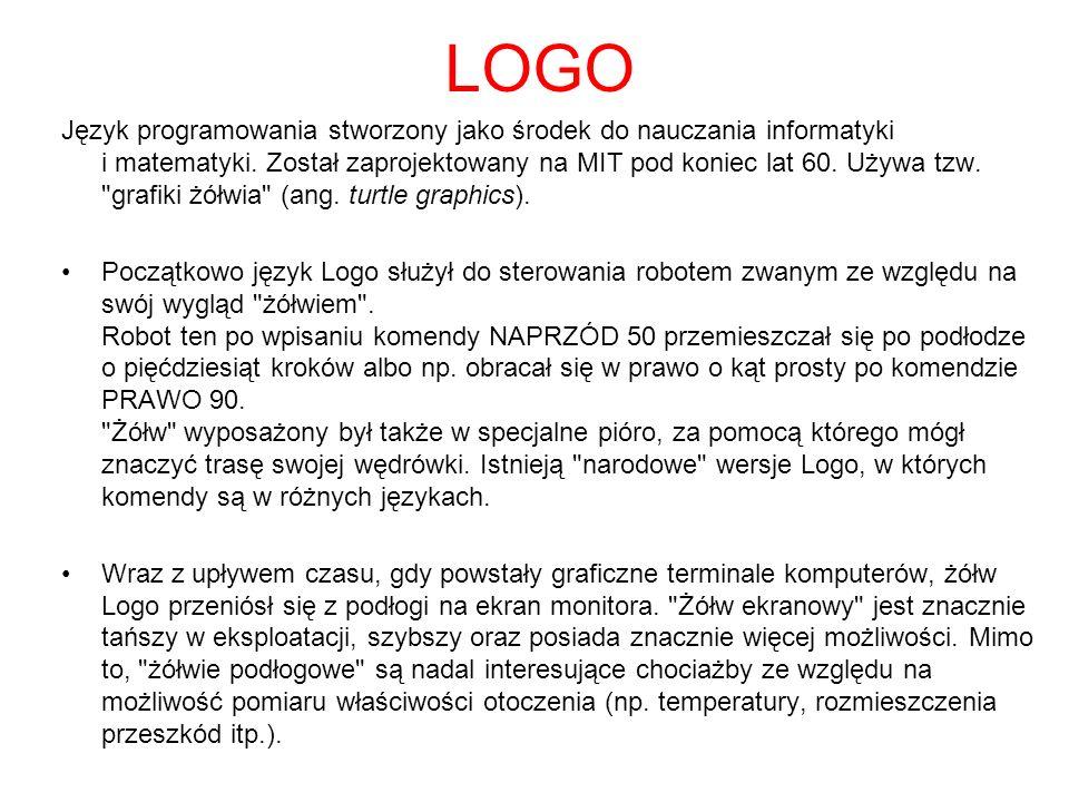 LOGO Język programowania stworzony jako środek do nauczania informatyki i matematyki. Został zaprojektowany na MIT pod koniec lat 60. Używa tzw.