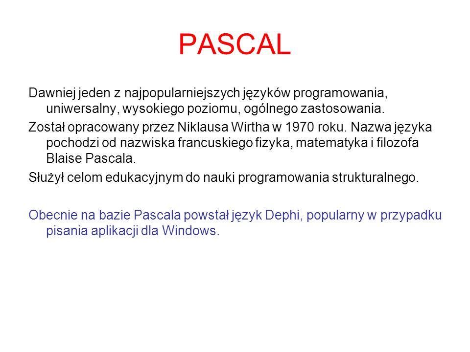 PASCAL Dawniej jeden z najpopularniejszych języków programowania, uniwersalny, wysokiego poziomu, ogólnego zastosowania. Został opracowany przez Nikla