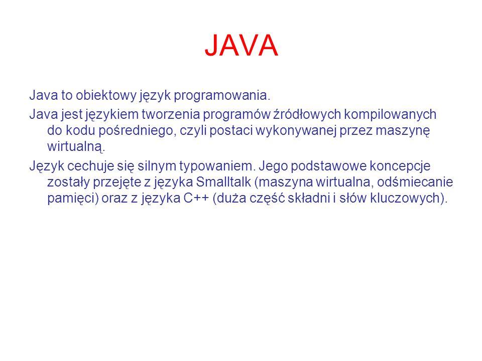 JAVA Java to obiektowy język programowania. Java jest językiem tworzenia programów źródłowych kompilowanych do kodu pośredniego, czyli postaci wykonyw