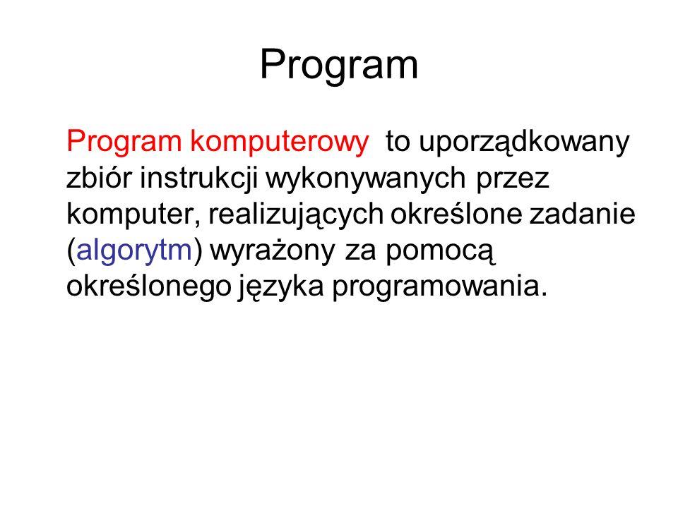 Program Program komputerowy to uporządkowany zbiór instrukcji wykonywanych przez komputer, realizujących określone zadanie (algorytm) wyrażony za pomo