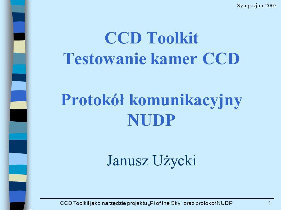Sympozjum 2005 CCD Toolkit jako narzędzie projektu Pi of the Sky oraz protokół NUDP1 CCD Toolkit Testowanie kamer CCD Protokół komunikacyjny NUDP Janu