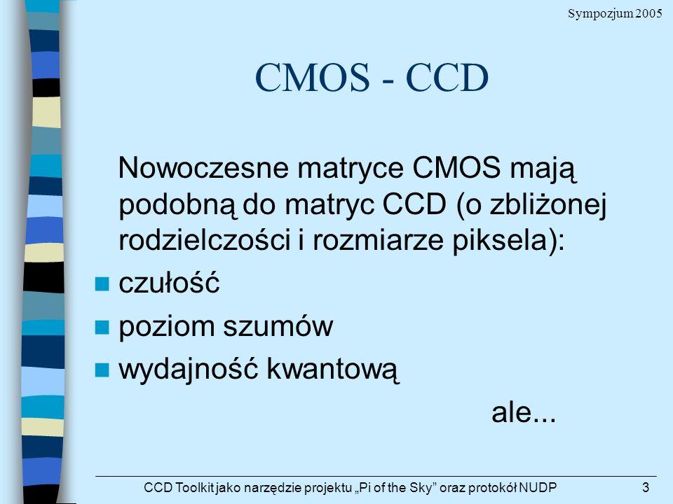 Sympozjum 2005 CCD Toolkit jako narzędzie projektu Pi of the Sky oraz protokół NUDP3 CMOS - CCD Nowoczesne matryce CMOS mają podobną do matryc CCD (o