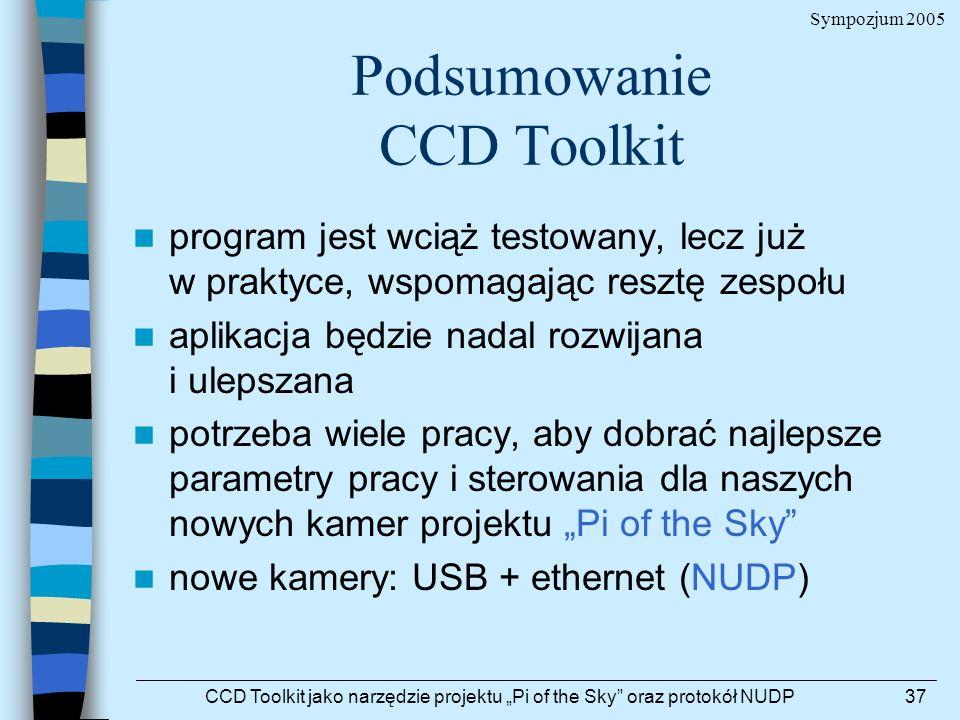 Sympozjum 2005 CCD Toolkit jako narzędzie projektu Pi of the Sky oraz protokół NUDP37 Podsumowanie CCD Toolkit program jest wciąż testowany, lecz już