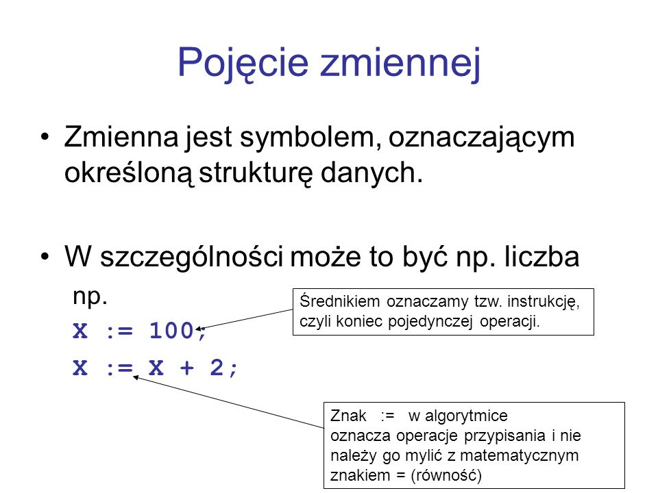 Zmienna jest symbolem, oznaczającym określoną strukturę danych. W szczególności może to być np. liczba np. X := 100; X := X + 2; Pojęcie zmiennej Śred
