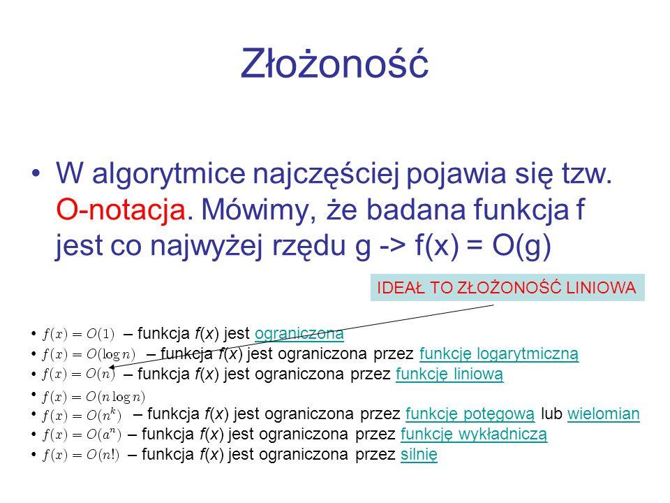 Złożoność W algorytmice najczęściej pojawia się tzw. O-notacja. Mówimy, że badana funkcja f jest co najwyżej rzędu g -> f(x) = O(g) – funkcja f(x) jes