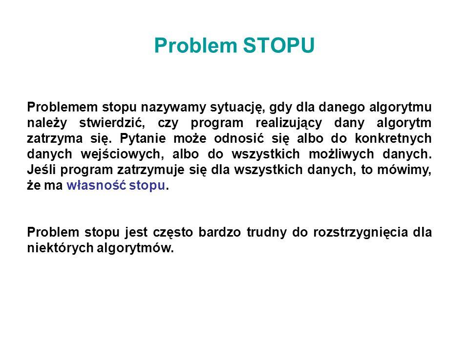 Problem STOPU Problemem stopu nazywamy sytuację, gdy dla danego algorytmu należy stwierdzić, czy program realizujący dany algorytm zatrzyma się. Pytan