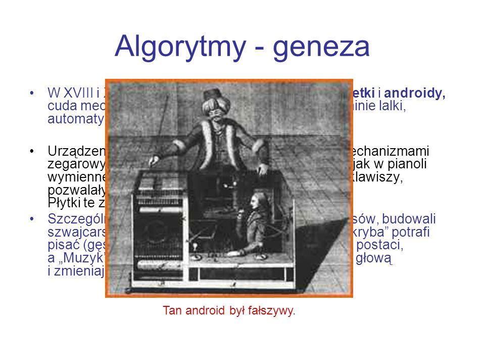 Algorytmy - geneza W XVIII i XIX w. popularnością cieszyły się marionetki i androidy, cuda mechaniki, piszące, rysujące i grające na pianinie lalki, a