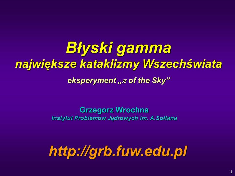 1 Błyski gamma największe kataklizmy Wszechświata eksperyment of the Sky Grzegorz Wrochna Instytut Problemów Jądrowych im. A.Sołtana http://grb.fuw.ed