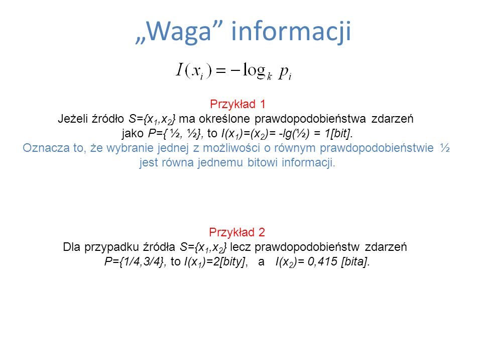 Waga informacji Przykład 1 Jeżeli źródło S={x 1,x 2 } ma określone prawdopodobieństwa zdarzeń jako P={ ½, ½}, to I(x 1 )=(x 2 )= -lg(½) = 1[bit]. Ozna