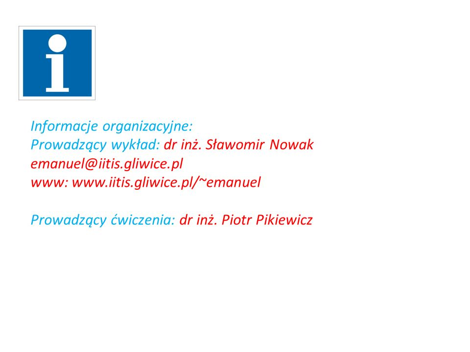 Informacje organizacyjne: Prowadzący wykład: dr inż. Sławomir Nowak emanuel@iitis.gliwice.pl www: www.iitis.gliwice.pl/~emanuel Prowadzący ćwiczenia: