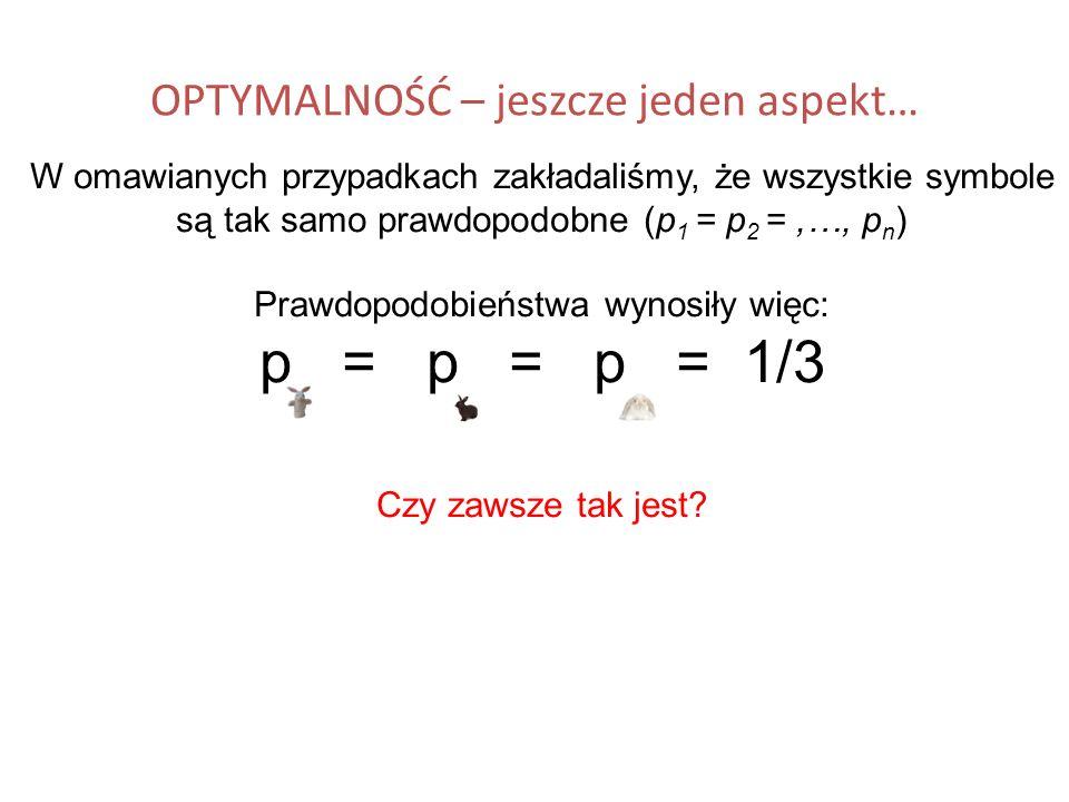 OPTYMALNOŚĆ – jeszcze jeden aspekt… W omawianych przypadkach zakładaliśmy, że wszystkie symbole są tak samo prawdopodobne (p 1 = p 2 =,…, p n ) Prawdo