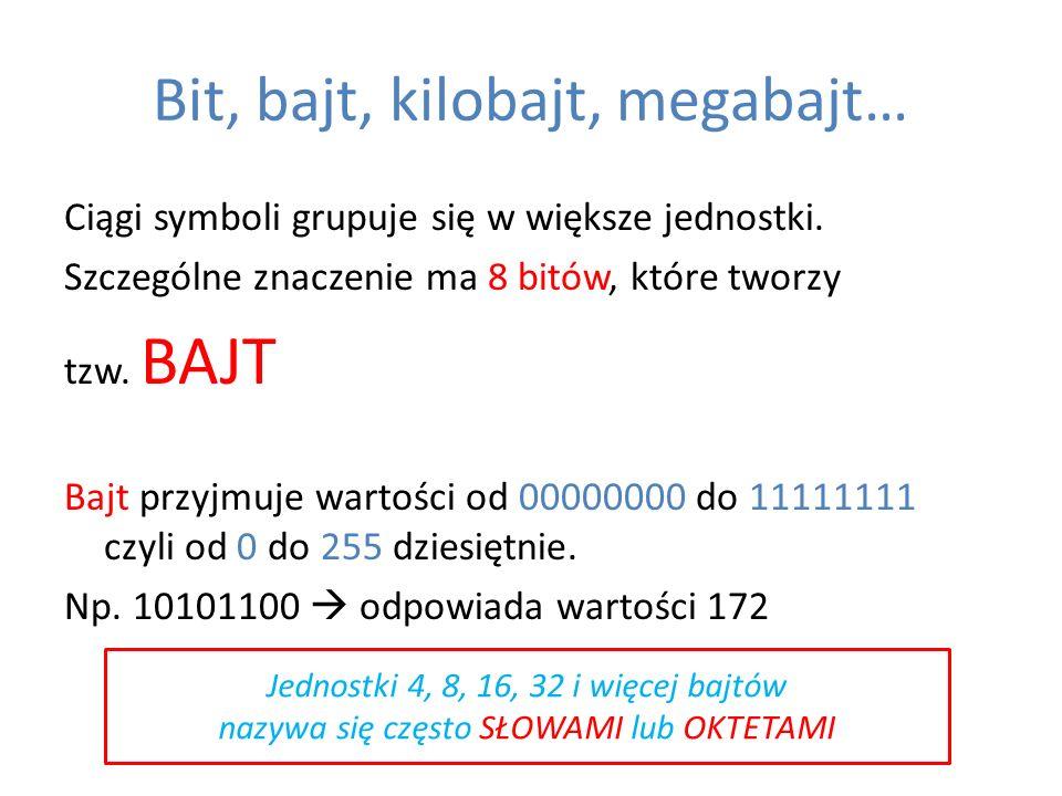 Bit, bajt, kilobajt, megabajt… Ciągi symboli grupuje się w większe jednostki. Szczególne znaczenie ma 8 bitów, które tworzy tzw. BAJT Bajt przyjmuje w