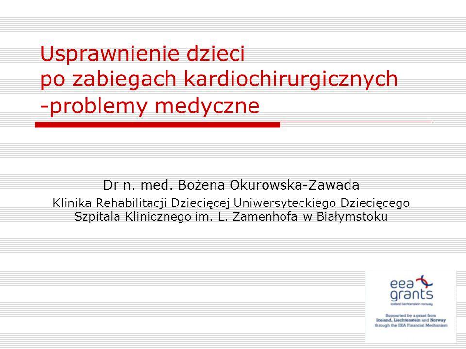 Usprawnienie dzieci po zabiegach kardiochirurgicznych -problemy medyczne Dr n. med. Bożena Okurowska-Zawada Klinika Rehabilitacji Dziecięcej Uniwersyt