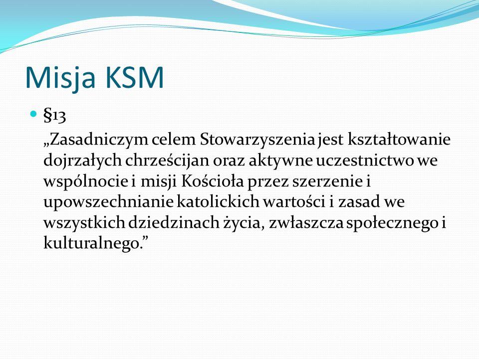 Misja KSM §13 Zasadniczym celem Stowarzyszenia jest kształtowanie dojrzałych chrześcijan oraz aktywne uczestnictwo we wspólnocie i misji Kościoła prze