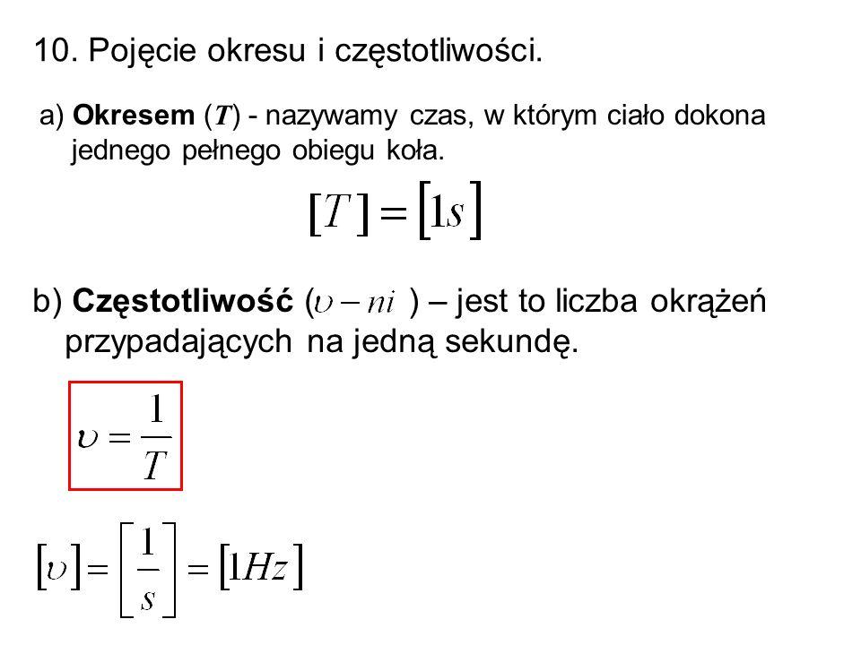 10. Pojęcie okresu i częstotliwości. a) Okresem (T) - nazywamy czas, w którym ciało dokona jednego pełnego obiegu koła. b) Częstotliwość ( ) – jest to