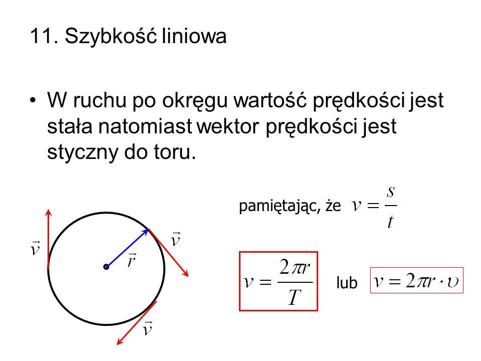 11. Szybkość liniowa W ruchu po okręgu wartość prędkości jest stała natomiast wektor prędkości jest styczny do toru. pamiętając, że lub